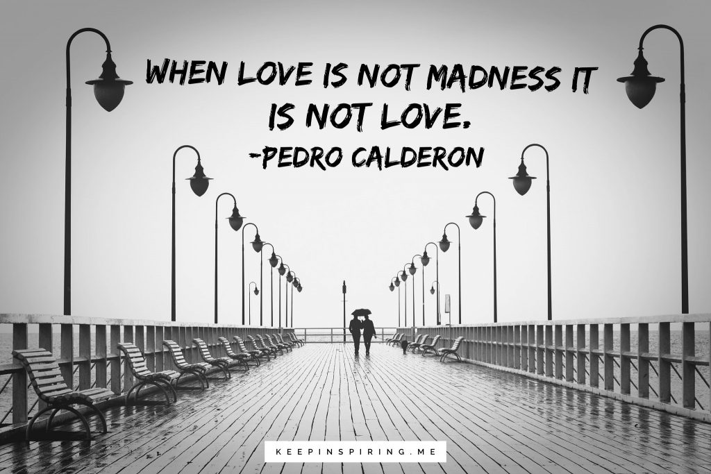"""Pedro Calderon Quote """"When love is not madness it is not love"""""""