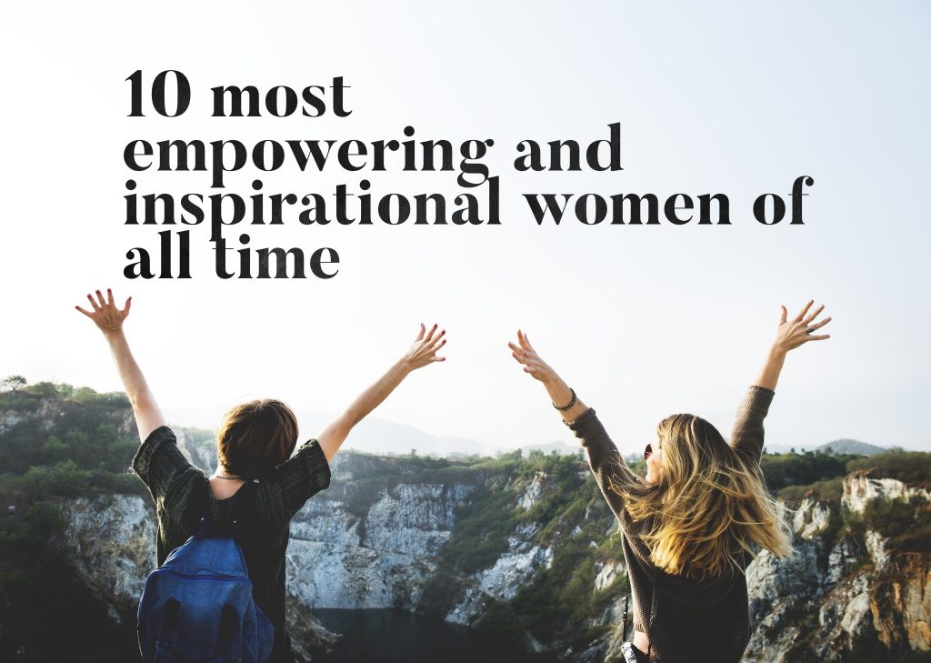 10 Most Empowering and Inspirational Women of All Time