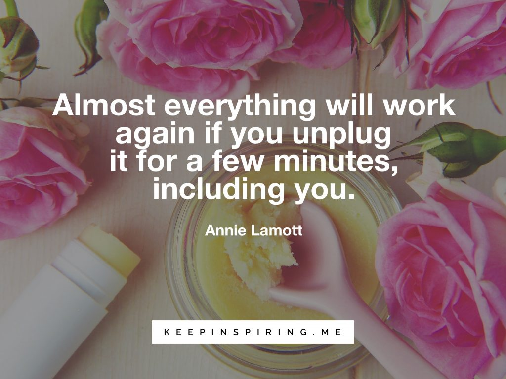 "Annie Lamott self care tip ""Almost anything will work again if you unplug it for a few minutes, including you"""