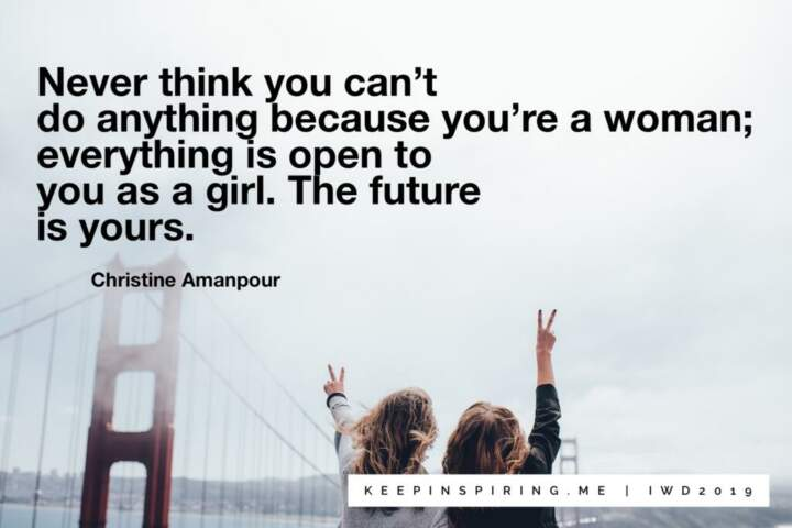 dcb88d311cb75 Never think you can t do anything because you re a woman  everything is  open to you as a girl. The future is yours. – Christine Amanpour