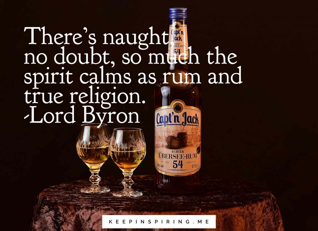 """There's naught, no doubt, so much the spirit calms as rum and true religion"""