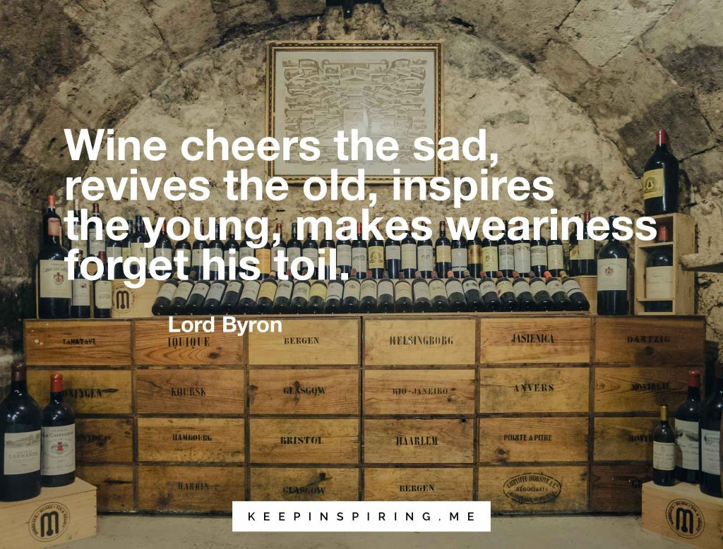 """Wine cheers the sad, revives the old, inspires the young, makes weariness forget his toil"""