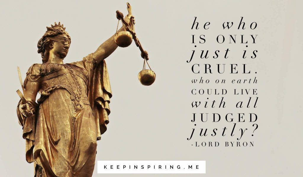 """He who is only just is cruel. Who on earth could live were all judged justly?"""