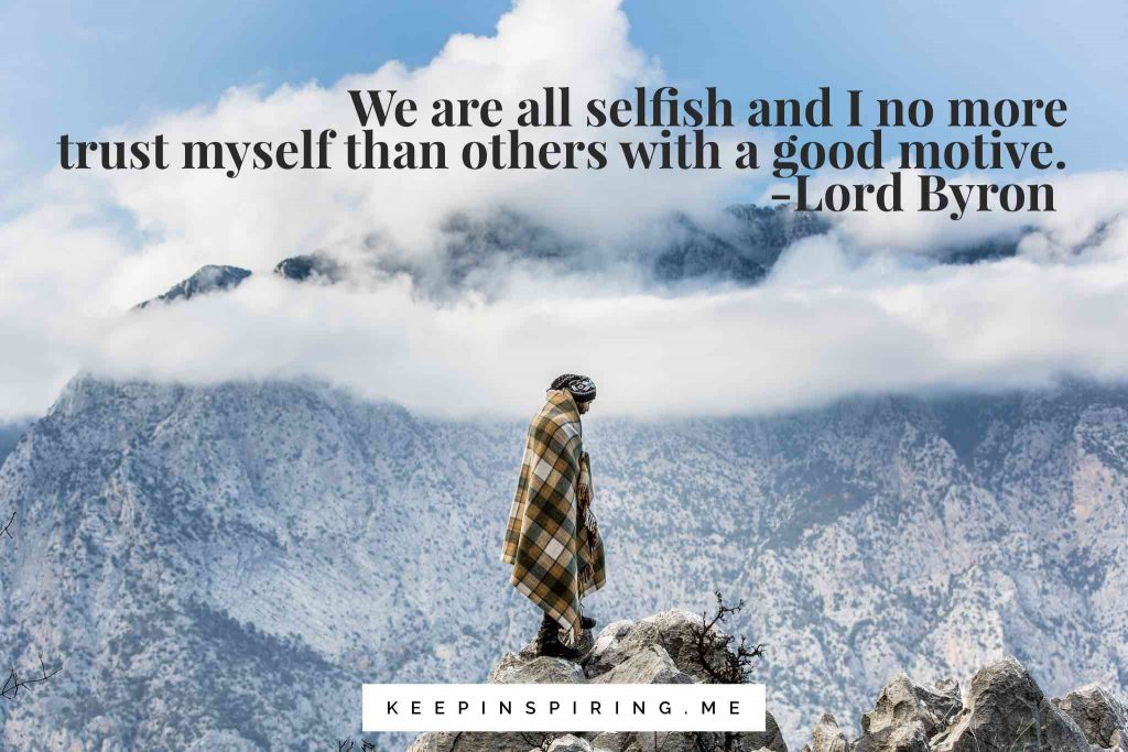 """We are all selfish and I no more trust myself than others with a good motive"""