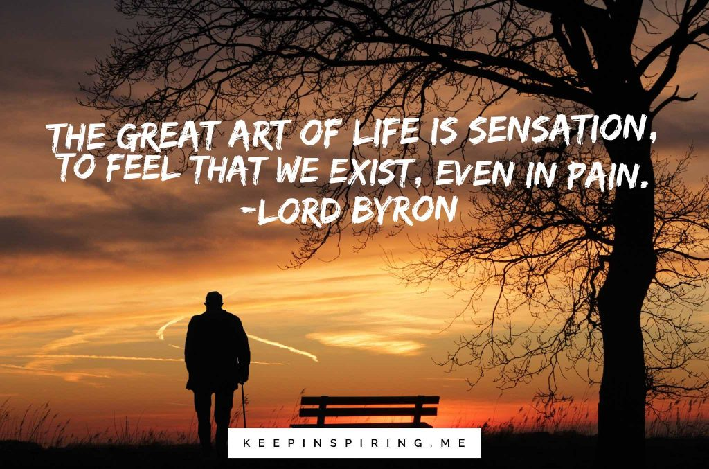 """The great art of life is sensation, to feel that we exist, even in pain"""