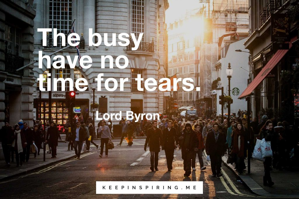 "Lord Byron quote ""The busy have no time for tears"""