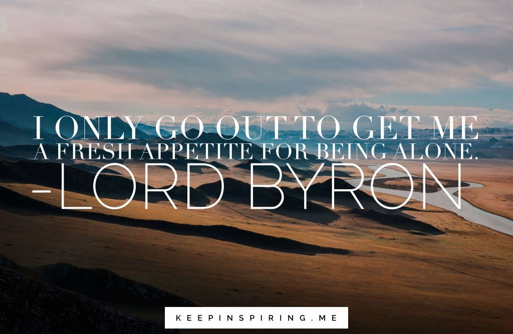 "Lord Byron quote ""I only go out to get me a fresh appetite for being alone"""