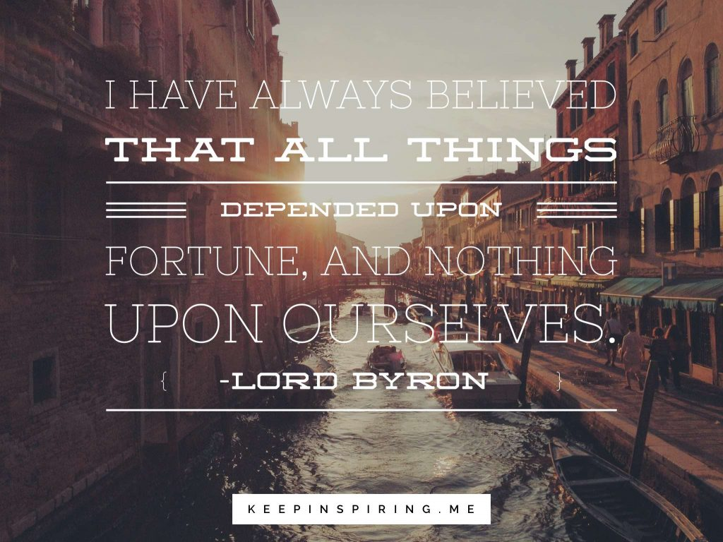 "Lord Byron quote ""I have always believed that all things depended upon Fortune, and nothing upon ourselves"""