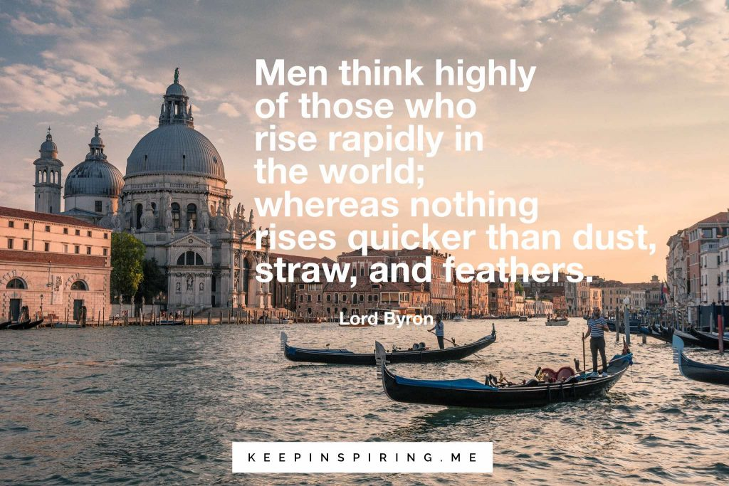 "Lord Byron quote ""Men think highly of those who rise rapidly in the world; whereas nothing rises quicker than dust, straw, and feathers"""