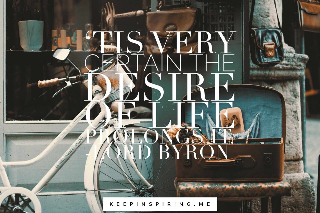 "Lord Byron quote ""'Tis very certain the desire of life prolongs it"""