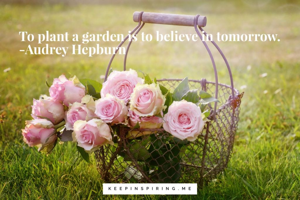 """To plant a garden is to believe in tomorrow"""