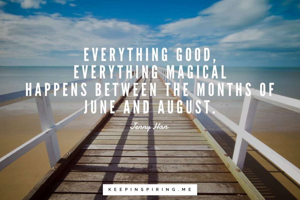 "Jenny Han summer quote ""Everything good, everything magical happens between the months of June and August"""