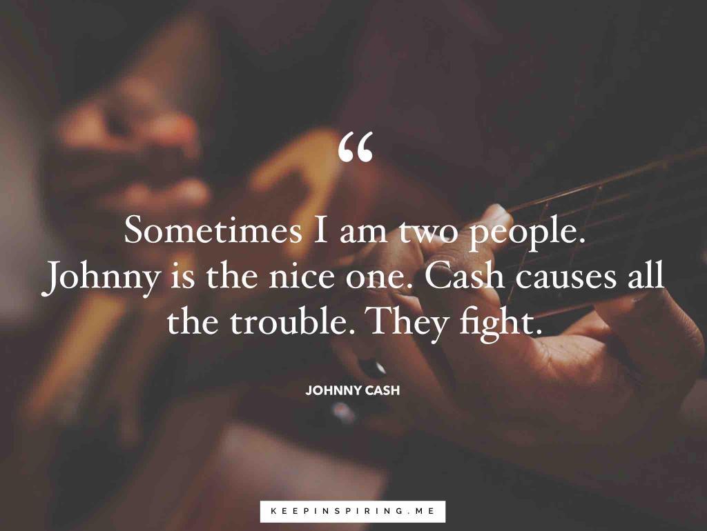 "Johnny Cash quote ""Sometimes I am two people. Johnny is the nice one. Cash causes all the trouble. They fight"""