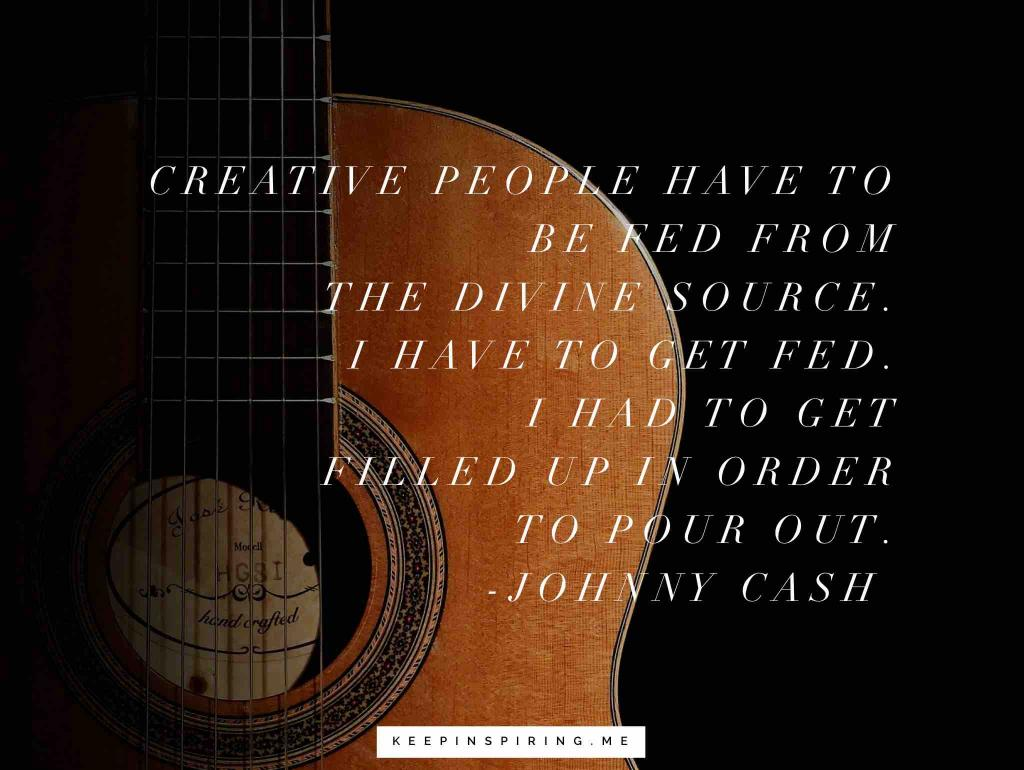 "Johnny Cash quote ""Creative people have to be fed from the divine source. I have to get fed. I had to get filled up in order to pour out"""