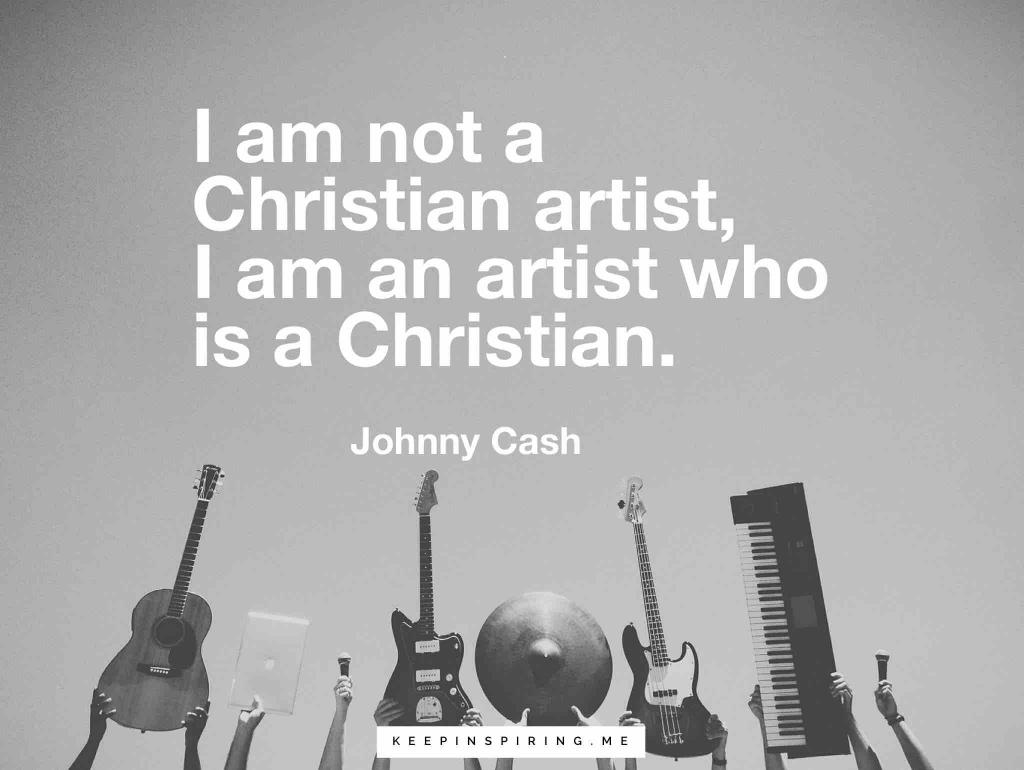 "Johnny Cash quote ""I am not a Christian artist, I am an artist who is a Christian"""