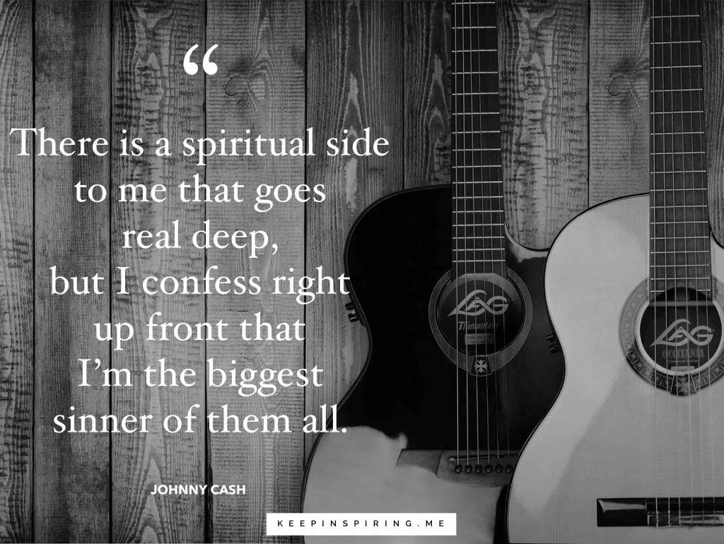 "Johnny Cash quote ""There is a spiritual side to me that goes real deep, but I confess right up front that I'm the biggest sinner of them all"""