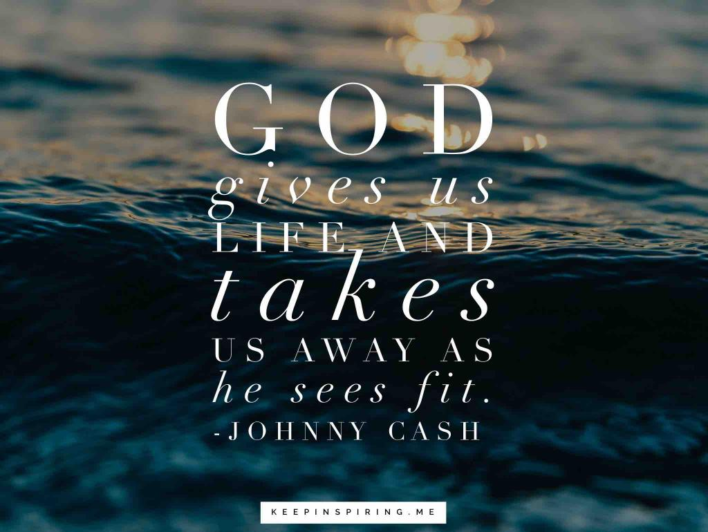 "Johnny Cash quote ""God gives us life and takes us away as He sees fit"""