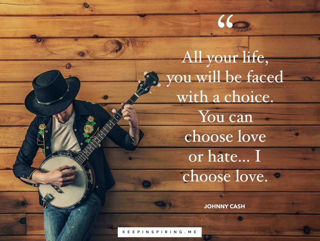 "Johnny Cash quote ""All your life, you will be faced with a choice. You can choose love or hate…I choose love"""