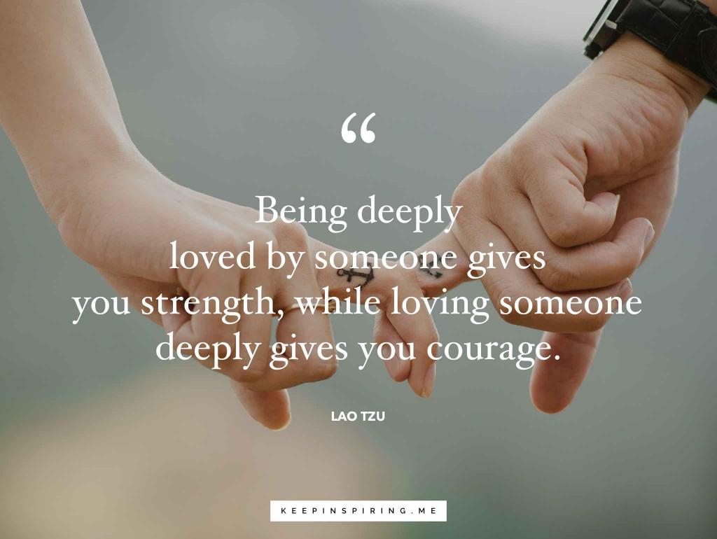 "Lao Tzu quote ""Being deeply loved by someone gives you strength, while loving someone deeply gives you courage"""