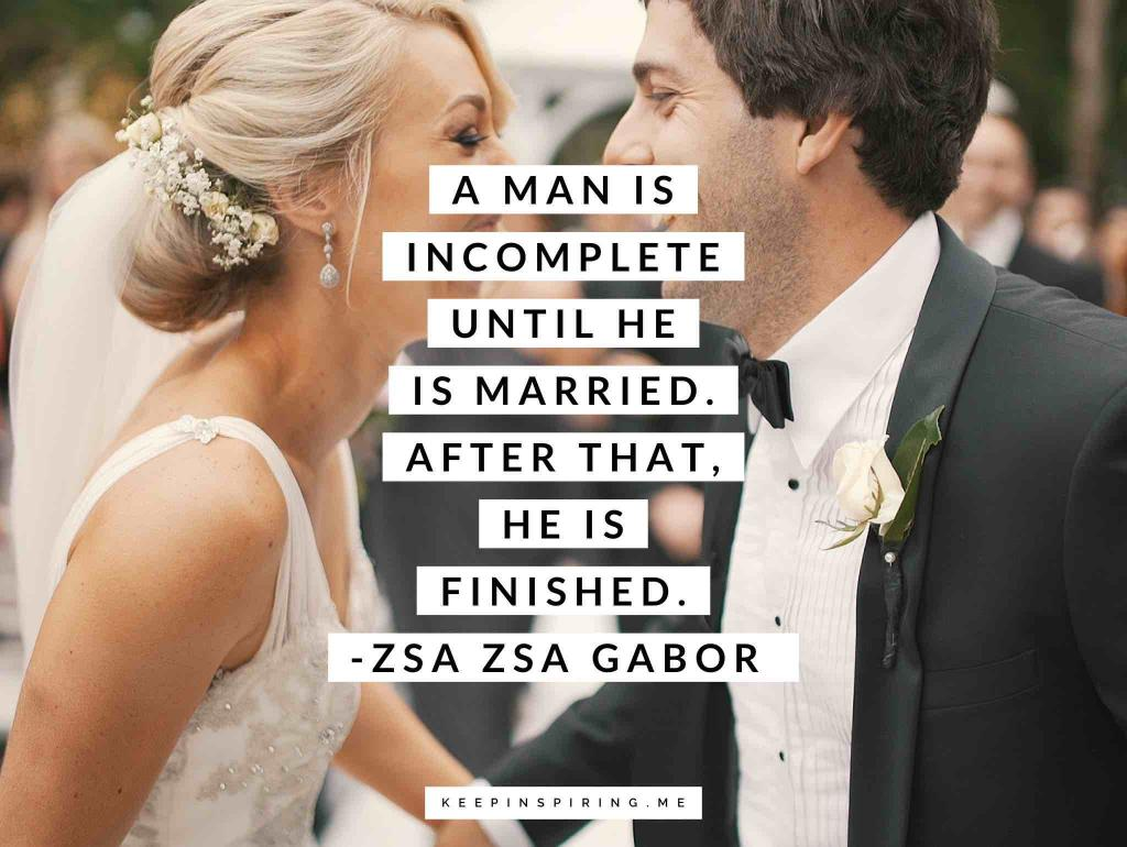 "Zsa Zsa Gabor marriage quote ""A man is incomplete until he is married. After that, he is finished"""