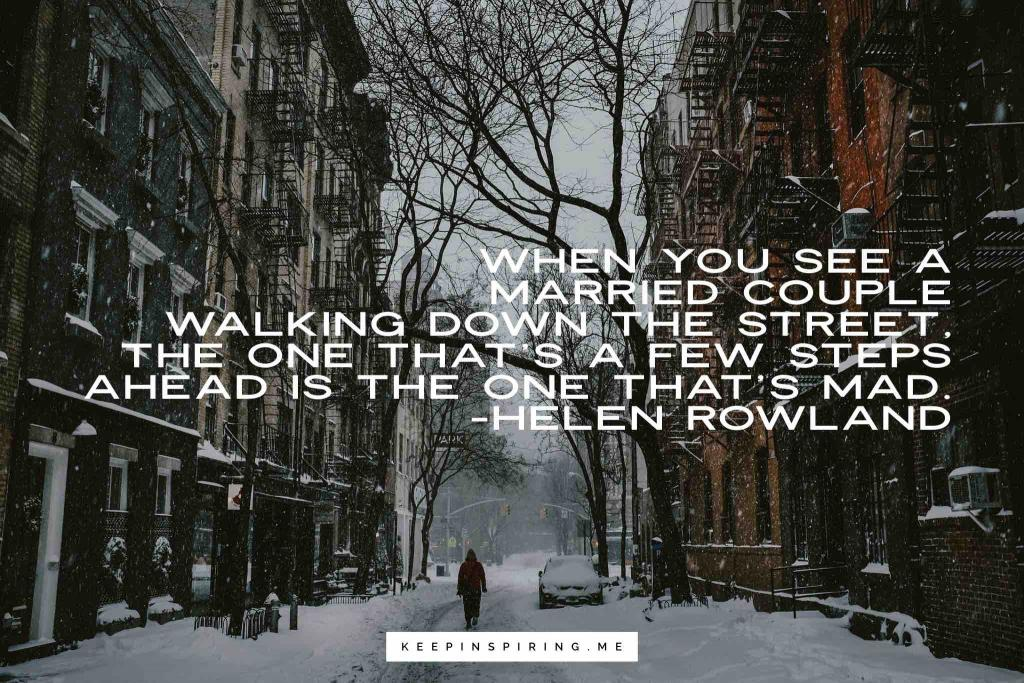 "Helen Rowlannd marriage quote ""When you see a married couple walking down the street, the one that's a few steps ahead is the one that's mad"""