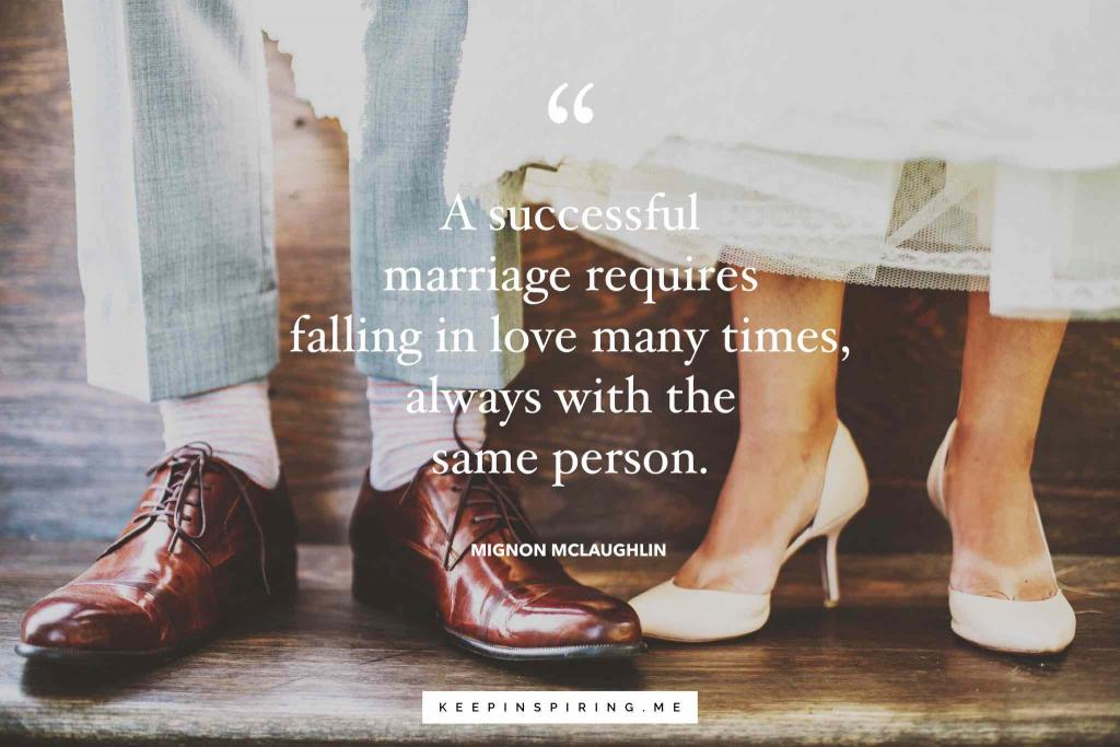 "Mignon McLaughlin marriage quote ""A successful marriage requires falling in love many times, always with the same person"""