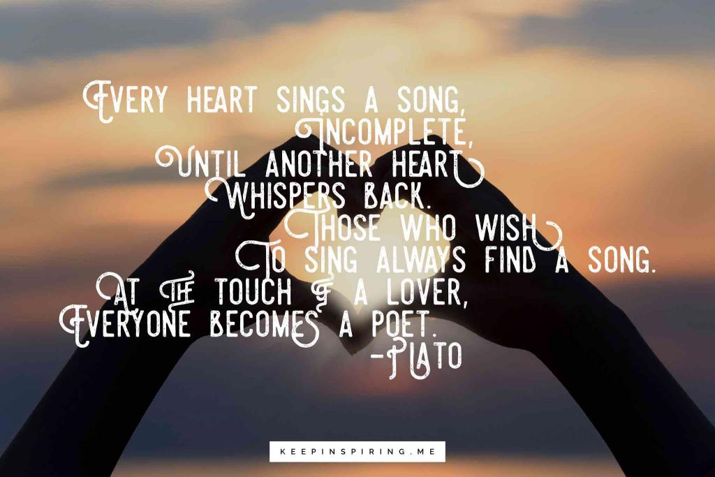 "Plato quote ""Every heart sings a song, incomplete, until another heart whispers back. Those who wish to sing always find a song. At the touch of a lover, everyone becomes a poet"""