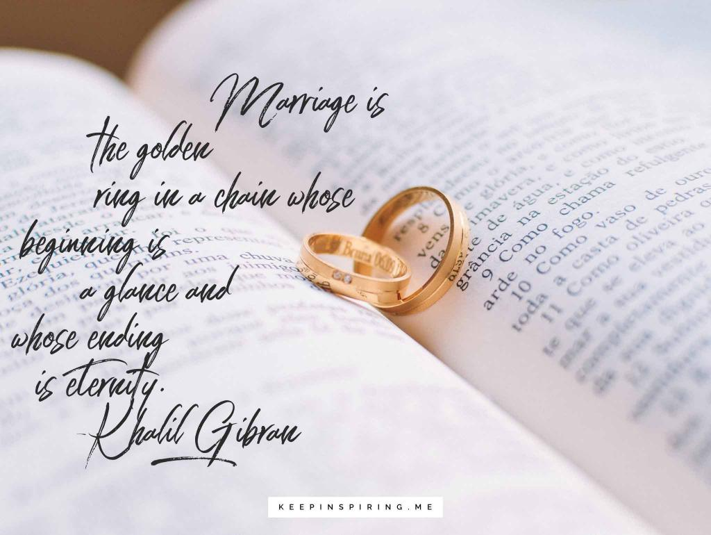 "Khalil Gibran quote ""Marriage is the golden ring in a chain whose beginning is a glance and whose ending is eternity"""