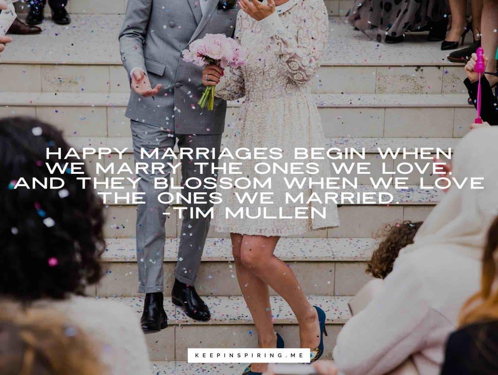 "Tim Mullen quote ""Happy marriages begin when we marry the ones we love, and they blossom when we love the ones we married"""