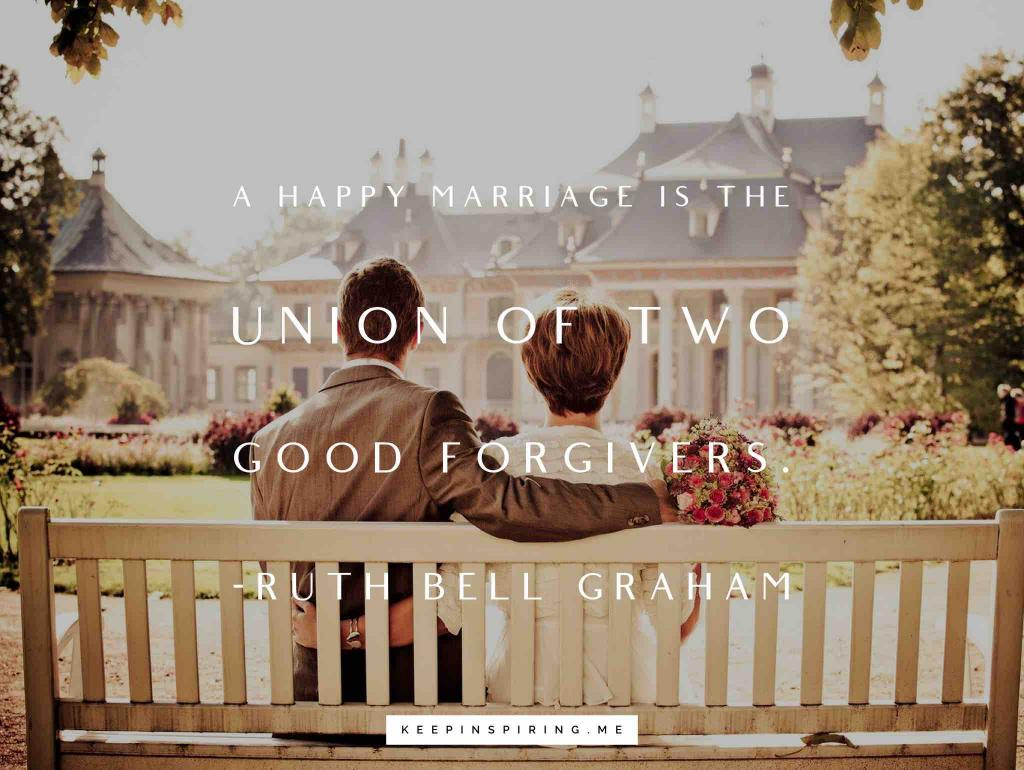 "Ruth Bell Graham quote ""A happy marriage is the union of two good forgivers"""