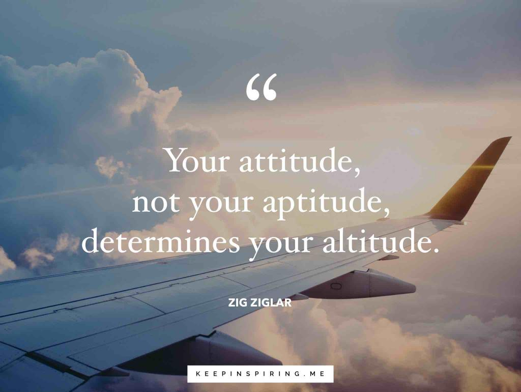 "Zig Ziglar quote ""Your attitude, not your aptitude, determines your altitude"""