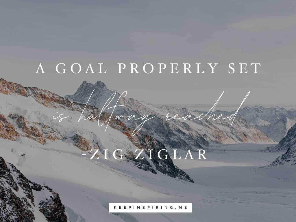 "Zig Ziglar quote on goals ""A goal properly set is halfway reached"""