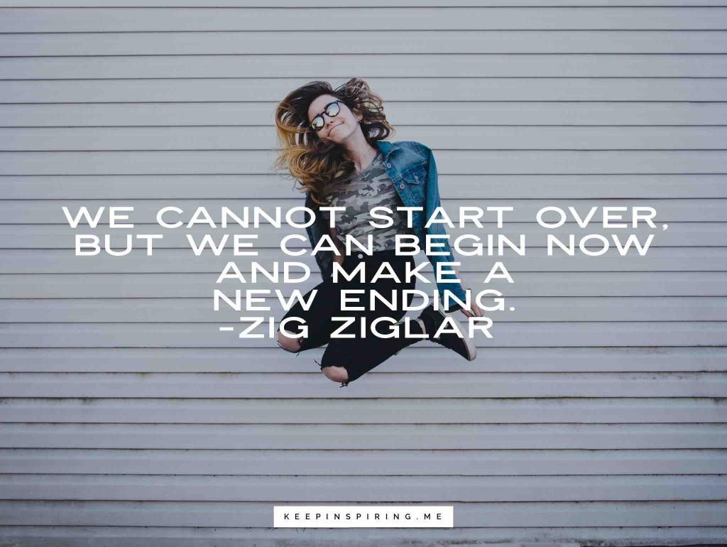 """We cannot start over, but we can begin now and make a new ending"""
