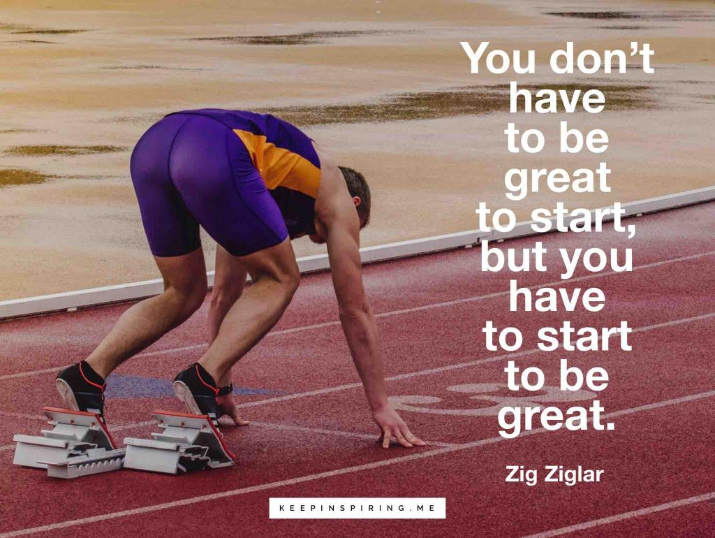 """You don't have to be great to start, but you have to start to be great"""