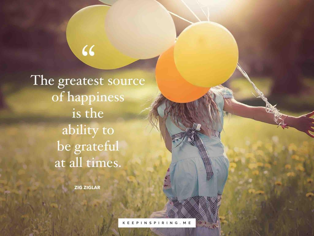 "Zig Ziglar quote ""The greatest source of happiness is the ability to be grateful at all times"""