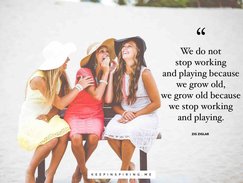 """We do not stop working and playing because we grow old, we grow old because we stop working and playing"""