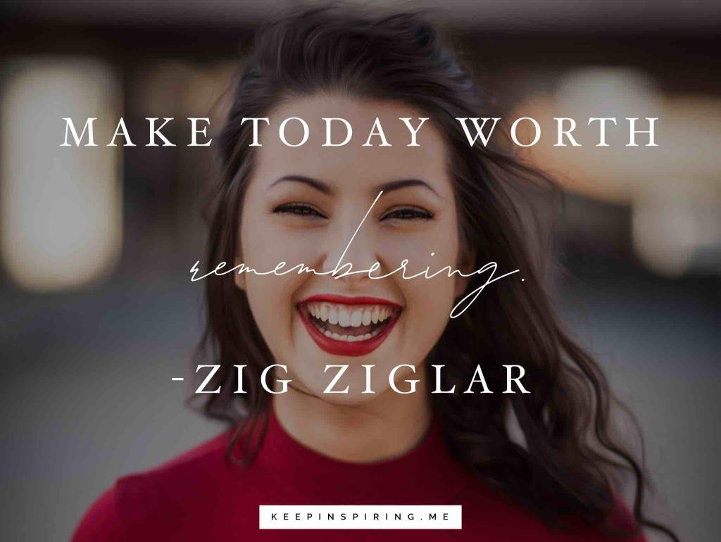 "Zig Ziglar quote ""Make today worth remembering"""