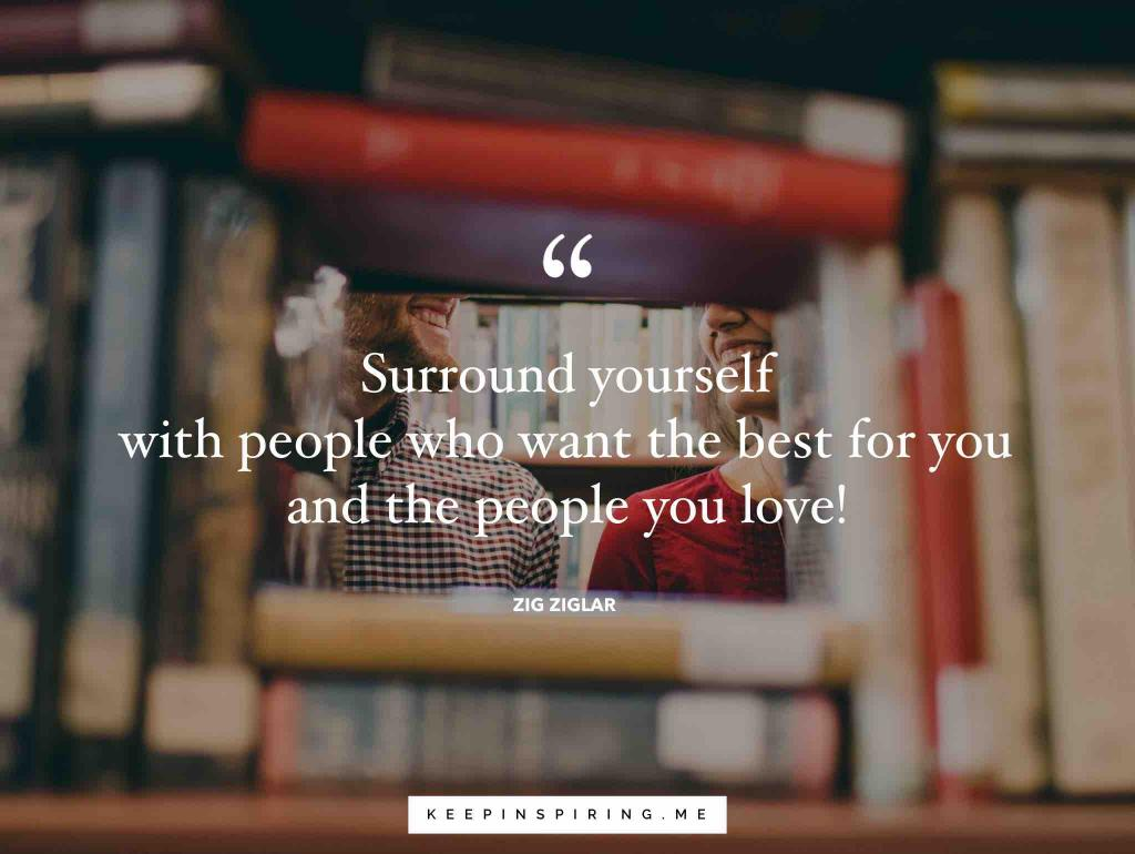 """Surround yourself with people who want the best for you and the people you love!"""