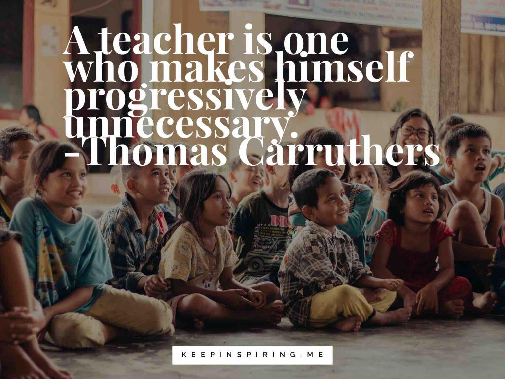 "Thomas Carruthers education quote ""A teacher is one who makes himself progressively unnecessary"""