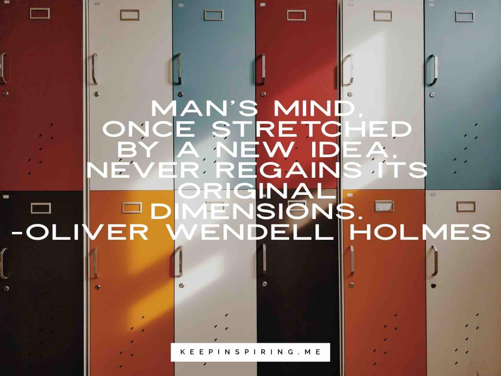 "Oliver Wendell Holmes quote ""Man's mind, once stretched by a new idea, never regains its original dimensions"""