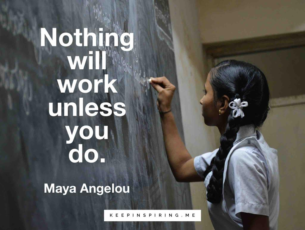 "Maya Angelou quote for students ""Nothing will work unless you do"""