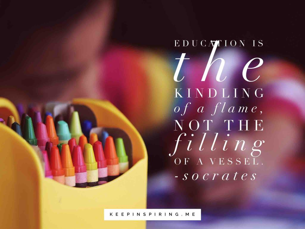 "Socrates education quote ""Education is the kindling of a flame, not the filling of a vessel"""