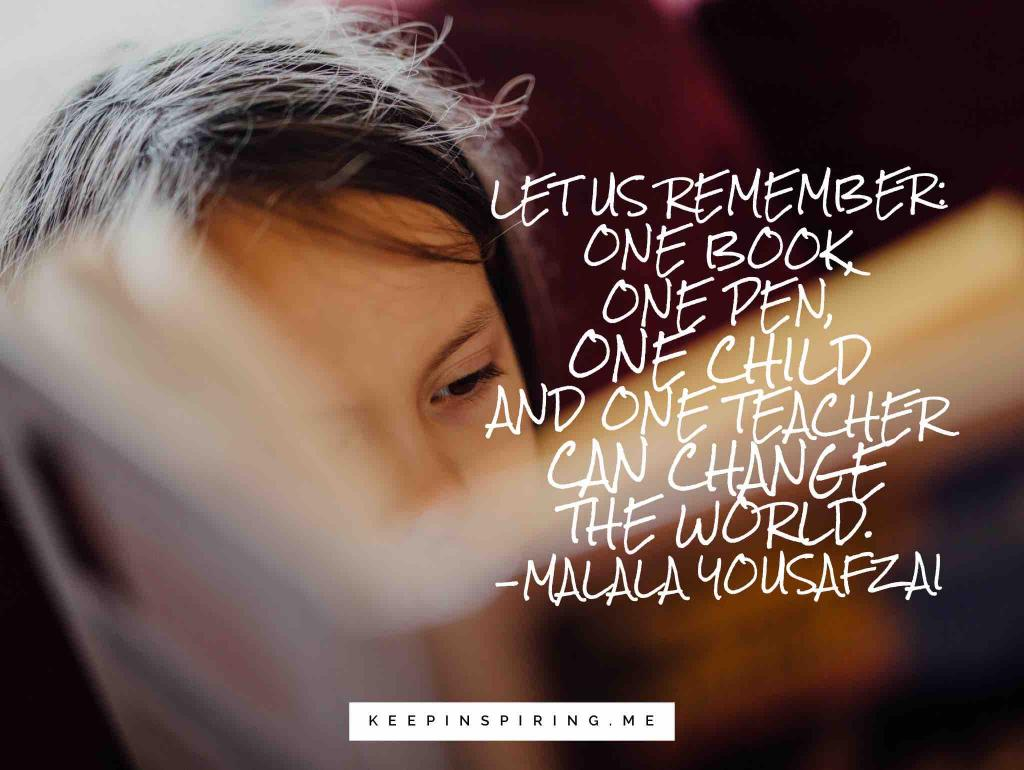 """Let us remember: One book, one pen, one child and one teacher can change the world"""