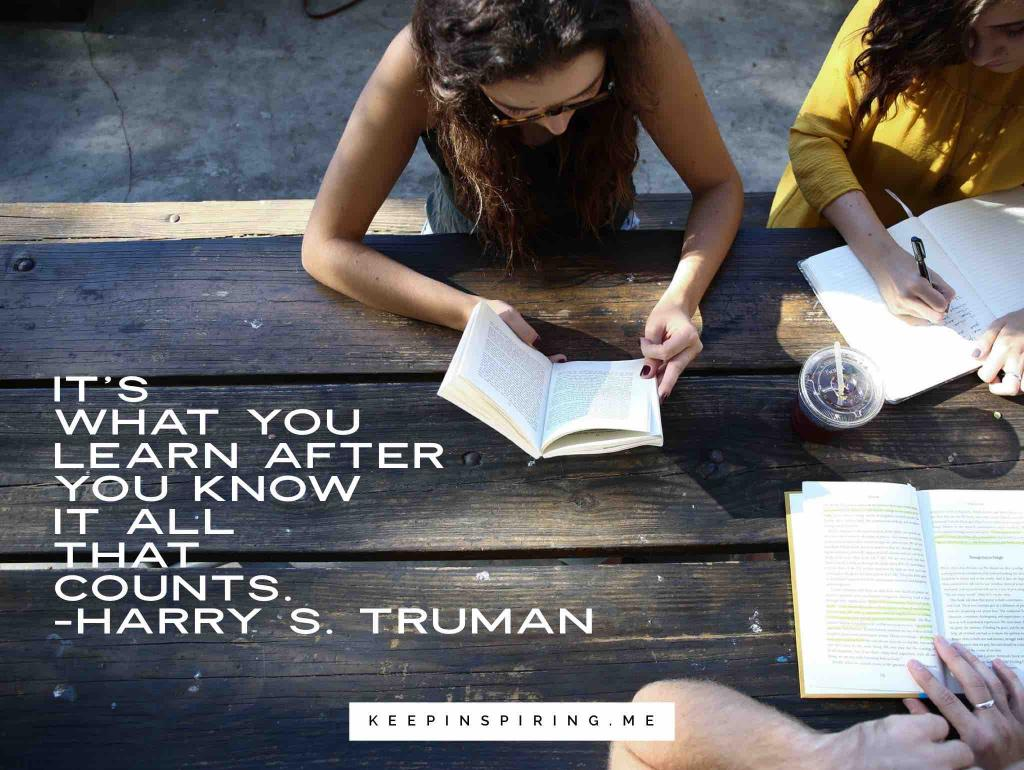 "Harry Truman learning quote ""It's what you learn after you know it all that counts"""