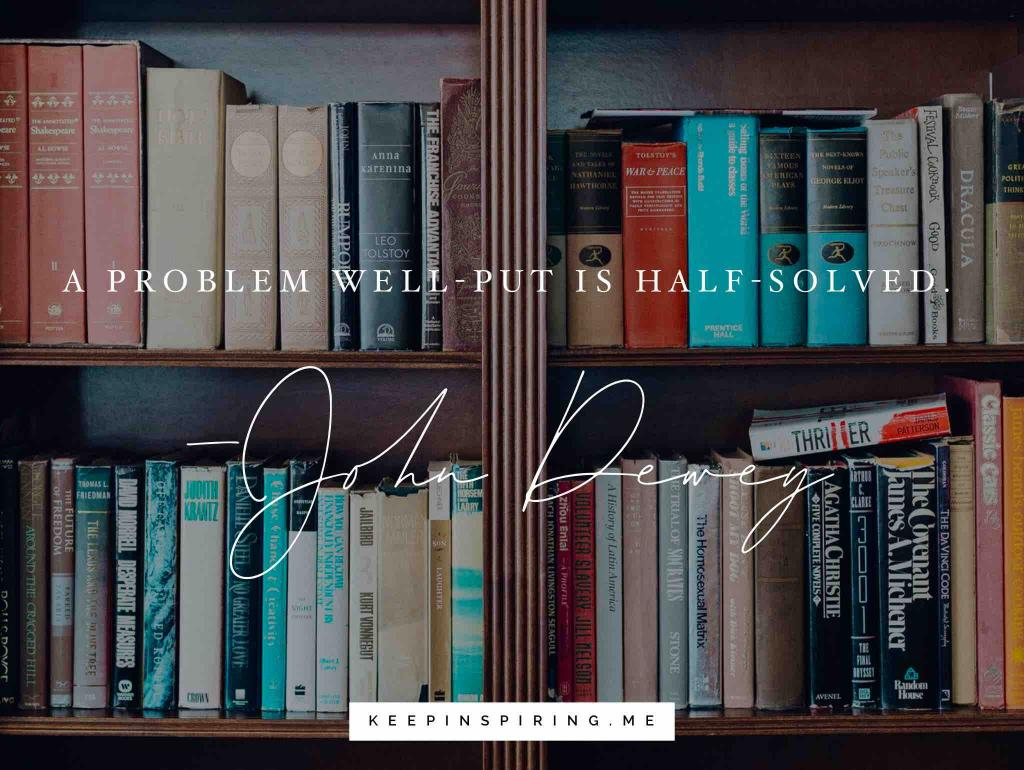 "John Dewey education quote ""A problem well-put is half-solved"""