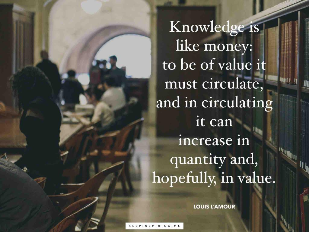"Louis L'Amour quote ""Knowledge is like money: it must circulate, and in circulating it can increase in quantity and, hopefully, in value"""