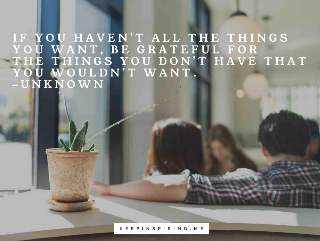 "Anonymous gratitude quote ""If you haven't all the things you want, be grateful for the things you don't have that you wouldn't want"""