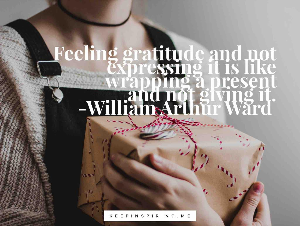 "William Arthur Ward quote ""Feeling gratitude and not expressing it is like wrapping a present and not giving it"""