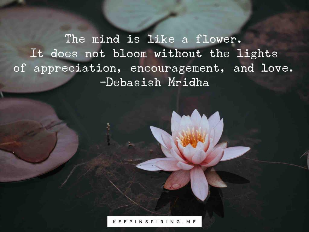 "Debasish Mridha quote ""The mind is like a flower. It does not bloom without the lights of appreciation, encouragement, and love"""