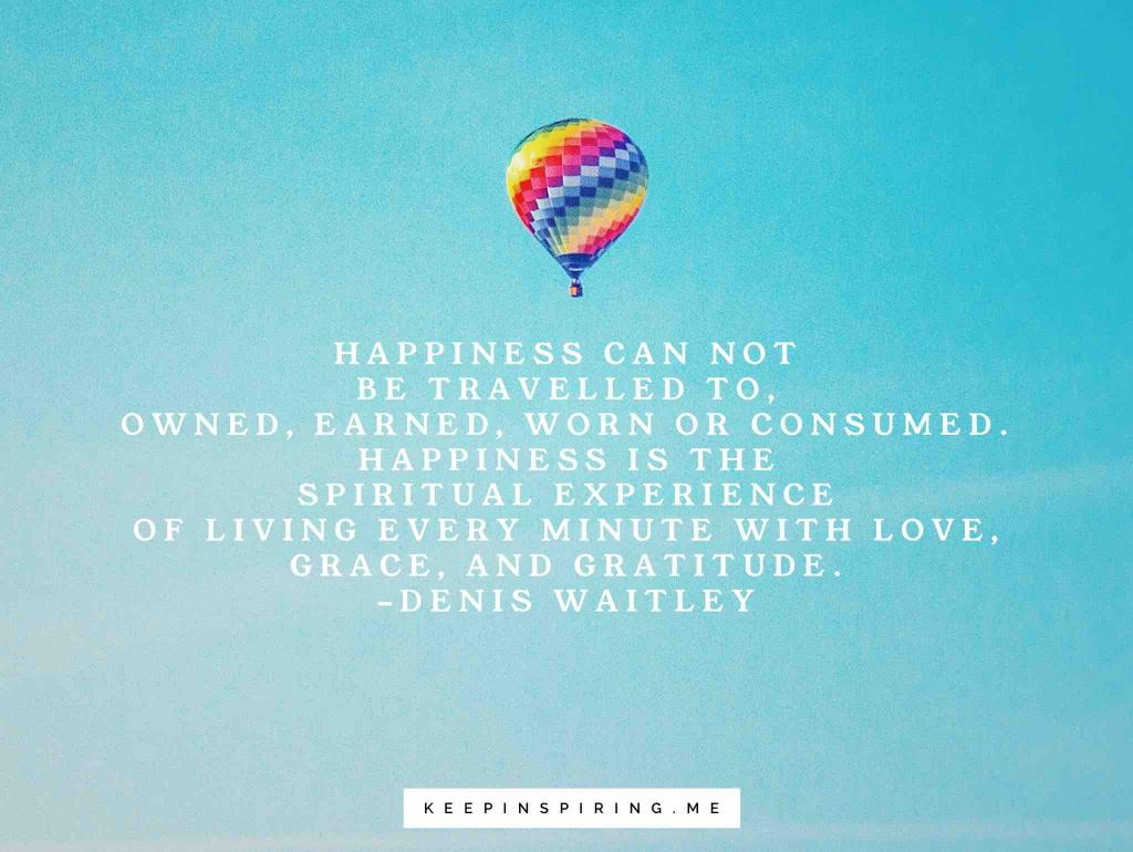 "Denis Waitley quote ""Happiness cannot be traveled to owned, earned, worn or consumed. Happiness is the spiritual experience of living every minute with love, grace, and gratitude"""